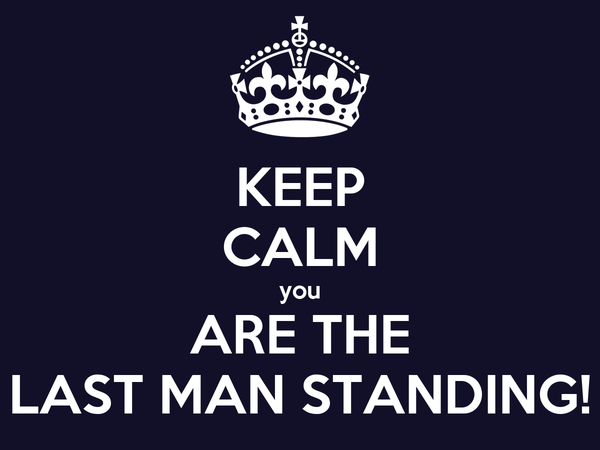 KEEP CALM you ARE THE LAST MAN STANDING!