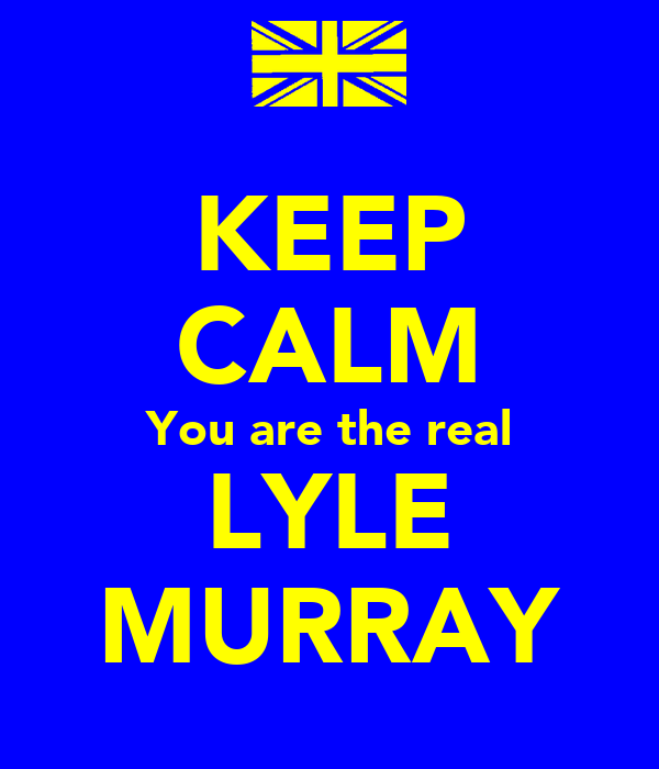 KEEP CALM You are the real LYLE MURRAY