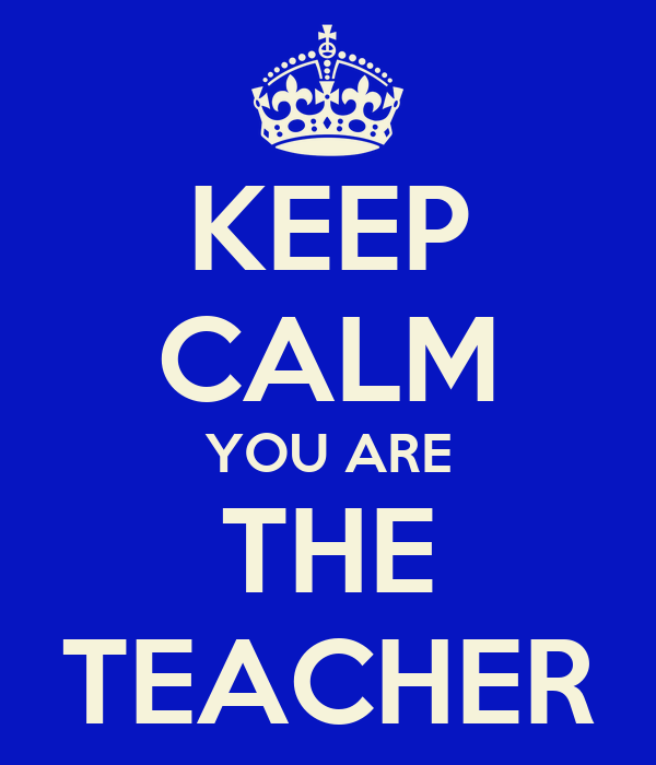 KEEP CALM YOU ARE THE TEACHER