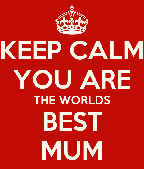 KEEP CALM YOU ARE THE WORLDS BEST MUM