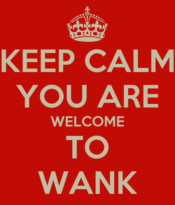 KEEP CALM YOU ARE WELCOME TO WANK