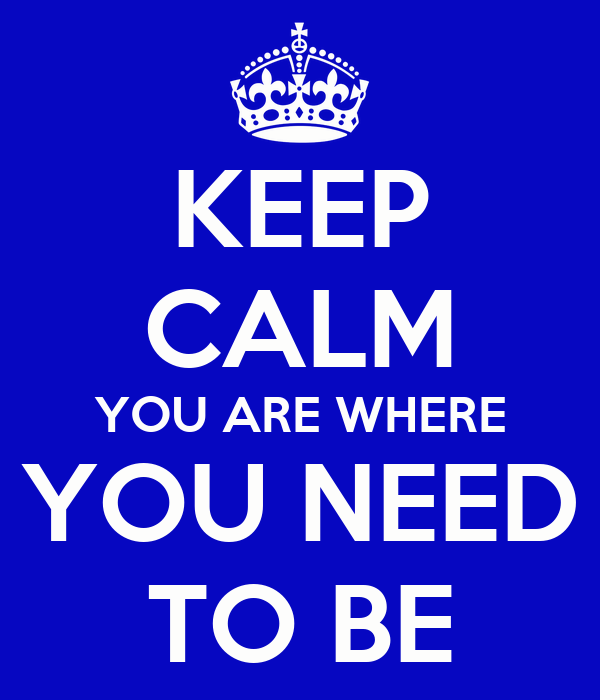 KEEP CALM YOU ARE WHERE YOU NEED TO BE
