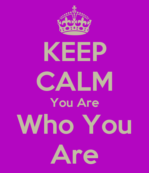 KEEP CALM You Are Who You Are