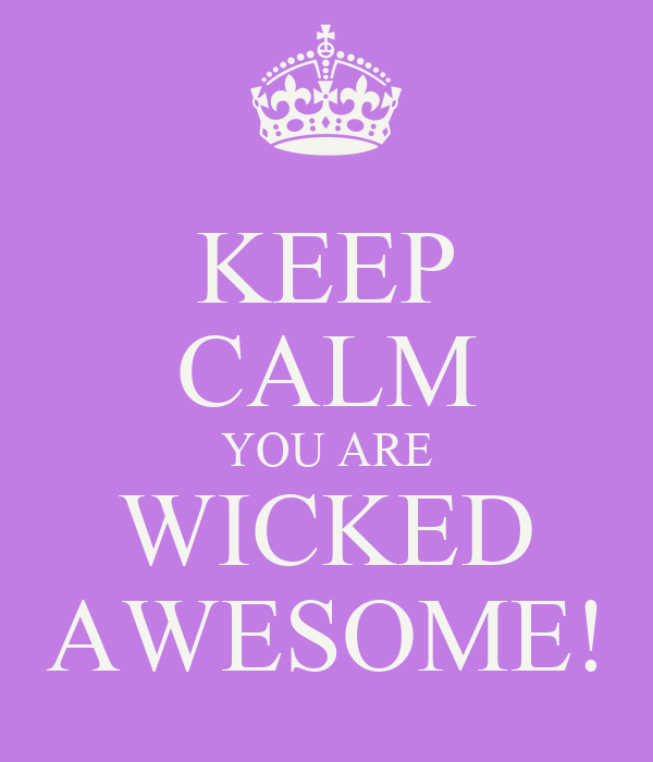 KEEP CALM YOU ARE WICKED AWESOME!