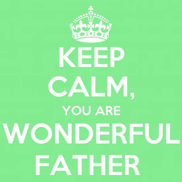 KEEP CALM, YOU ARE WONDERFUL FATHER