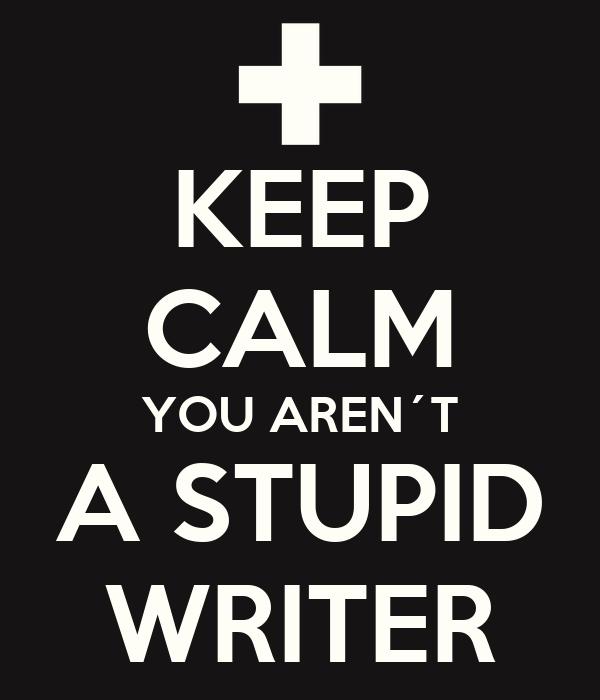 KEEP CALM YOU AREN´T A STUPID WRITER