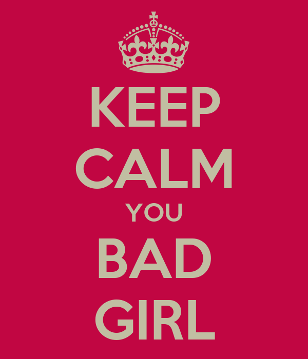 KEEP CALM YOU BAD GIRL