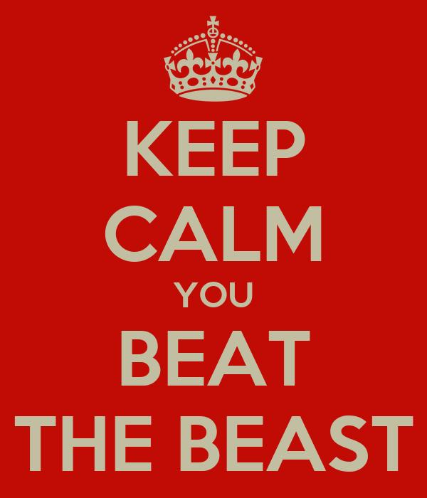 KEEP CALM YOU BEAT THE BEAST