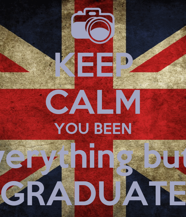 KEEP CALM YOU BEEN everything but a GRADUATE
