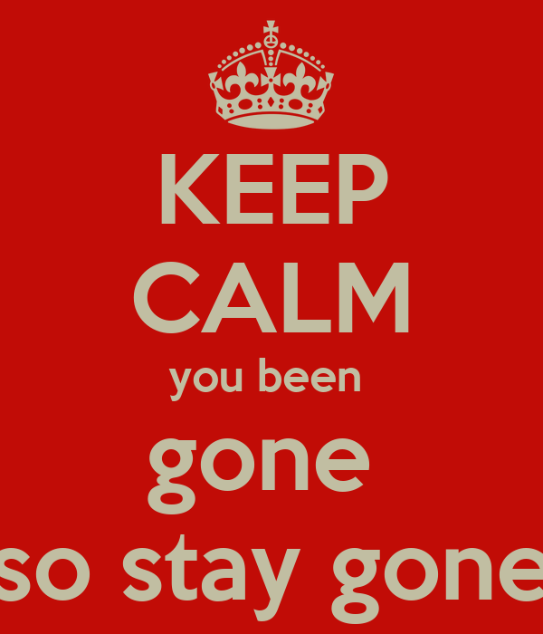 KEEP CALM you been  gone  so stay gone