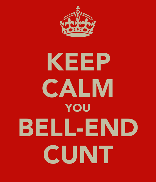 KEEP CALM YOU BELL-END CUNT