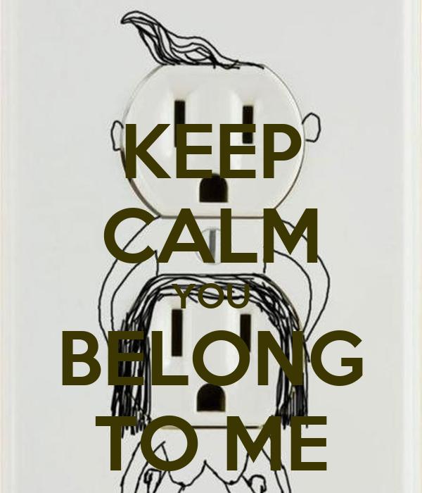 KEEP CALM YOU BELONG TO ME