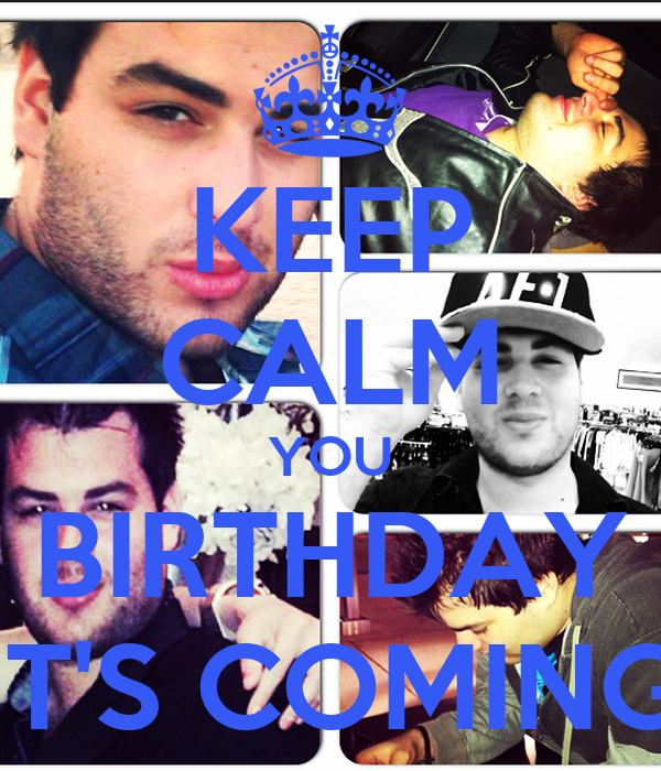 KEEP CALM YOU BIRTHDAY IT'S COMING