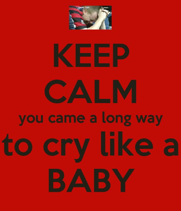 KEEP CALM you came a long way to cry like a BABY