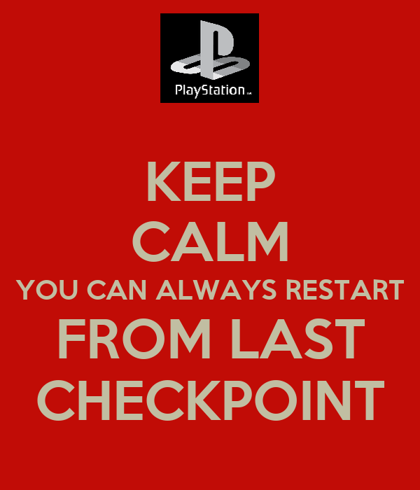 KEEP CALM YOU CAN ALWAYS RESTART FROM LAST CHECKPOINT