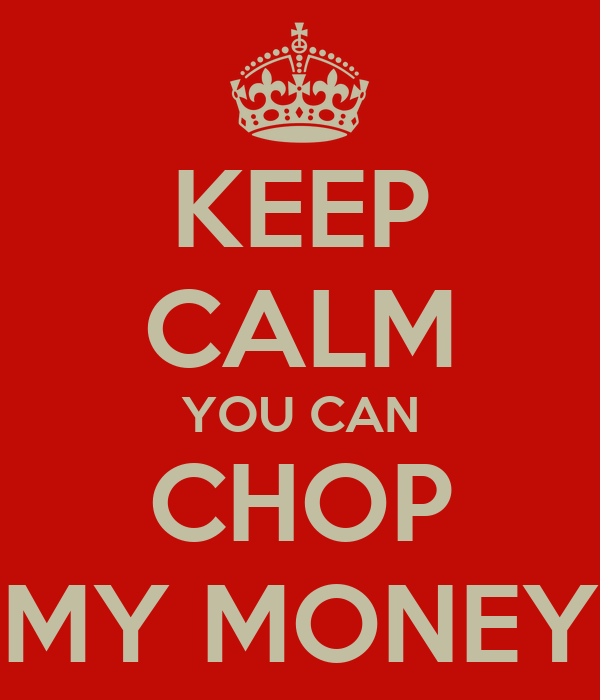KEEP CALM YOU CAN CHOP MY MONEY