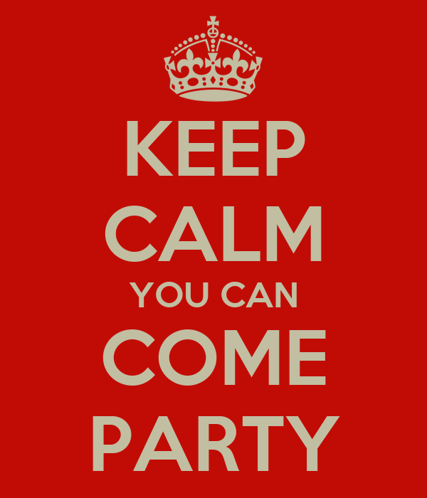 KEEP CALM YOU CAN COME PARTY