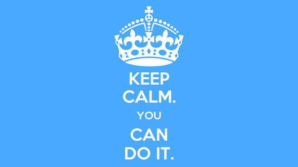 KEEP CALM. YOU CAN DO IT.