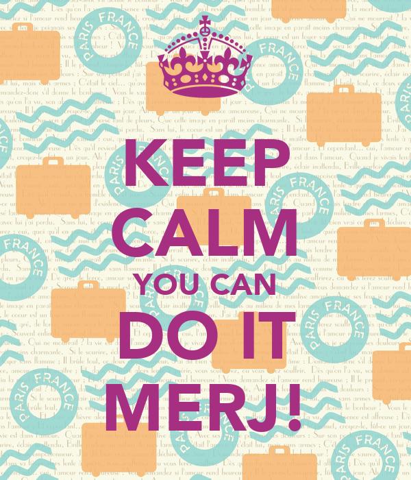 KEEP CALM YOU CAN DO IT MERJ!