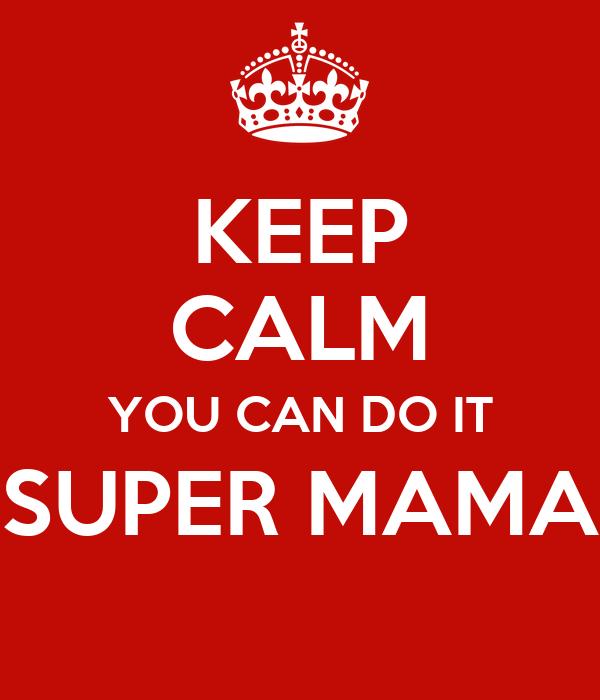 KEEP CALM YOU CAN DO IT SUPER MAMA