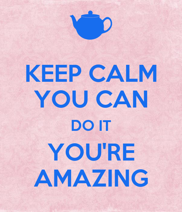 KEEP CALM YOU CAN DO IT YOU'RE AMAZING