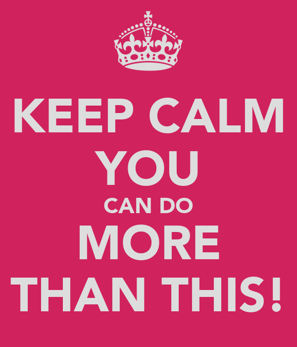 KEEP CALM YOU CAN DO MORE THAN THIS!