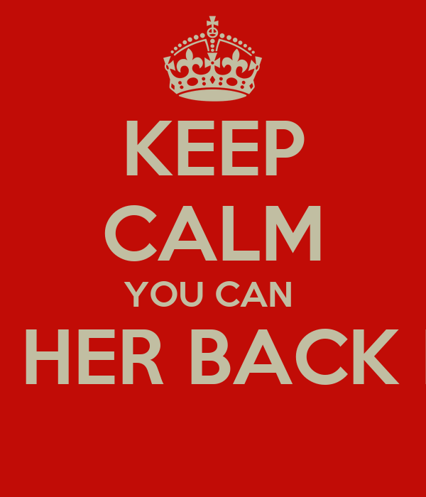 KEEP CALM YOU CAN  HAVE HER BACK NOW