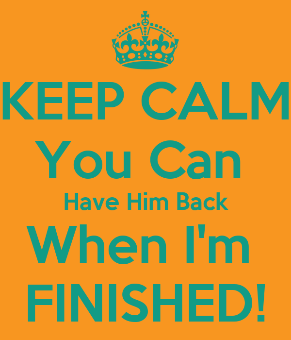You Can Have Him: KEEP CALM You Can Have Him Back When I'm FINISHED! Poster