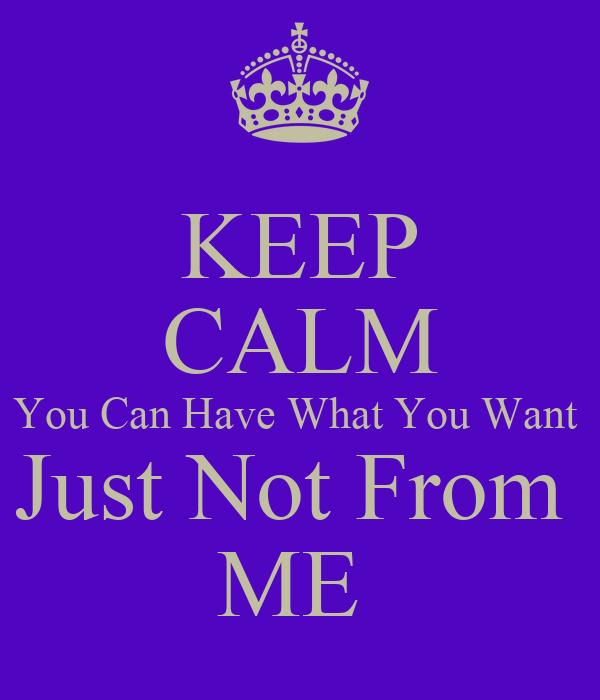 KEEP CALM You Can Have What You Want  Just Not From  ME