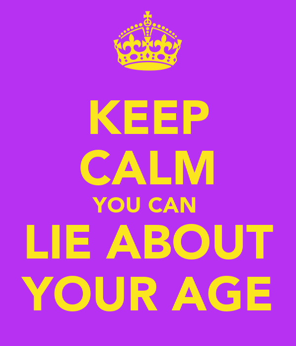 KEEP CALM YOU CAN  LIE ABOUT YOUR AGE