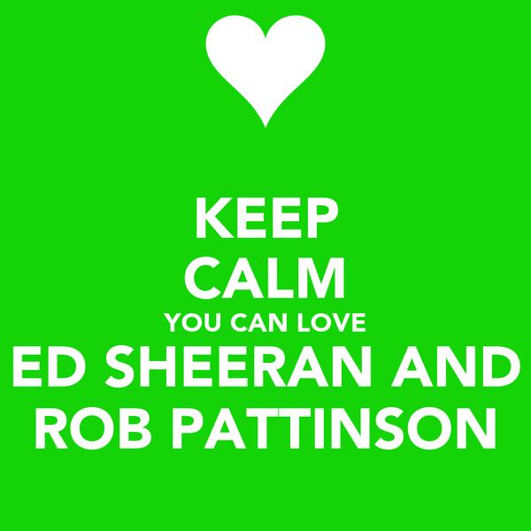 KEEP CALM YOU CAN LOVE ED SHEERAN AND ROB PATTINSON