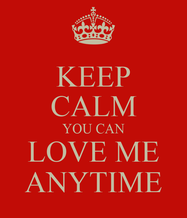 KEEP CALM YOU CAN LOVE ME ANYTIME