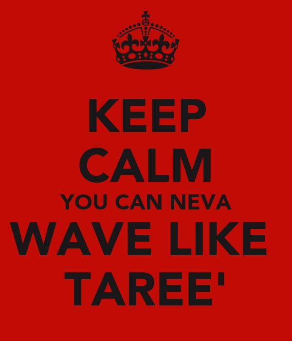 KEEP CALM YOU CAN NEVA WAVE LIKE  TAREE'