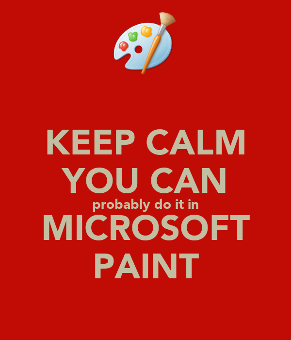 KEEP CALM YOU CAN probably do it in MICROSOFT PAINT