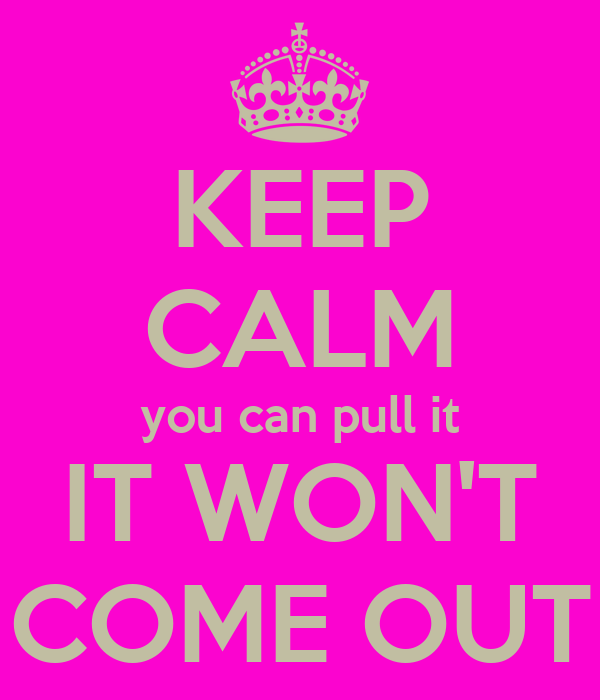 KEEP CALM you can pull it IT WON'T COME OUT