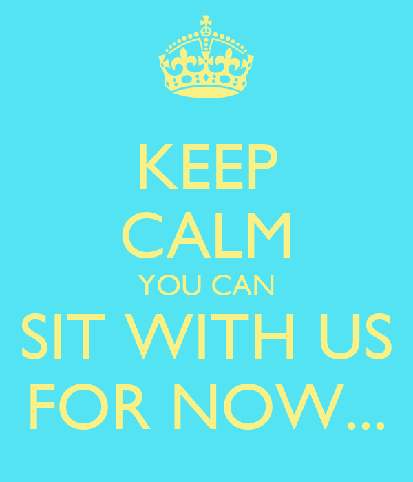 KEEP CALM YOU CAN SIT WITH US FOR NOW...