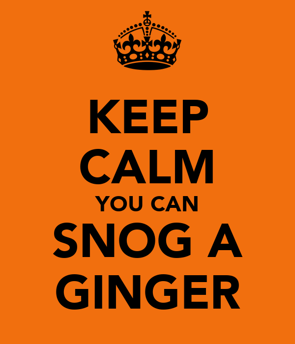 KEEP CALM YOU CAN SNOG A GINGER