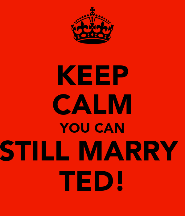 KEEP CALM YOU CAN STILL MARRY  TED!