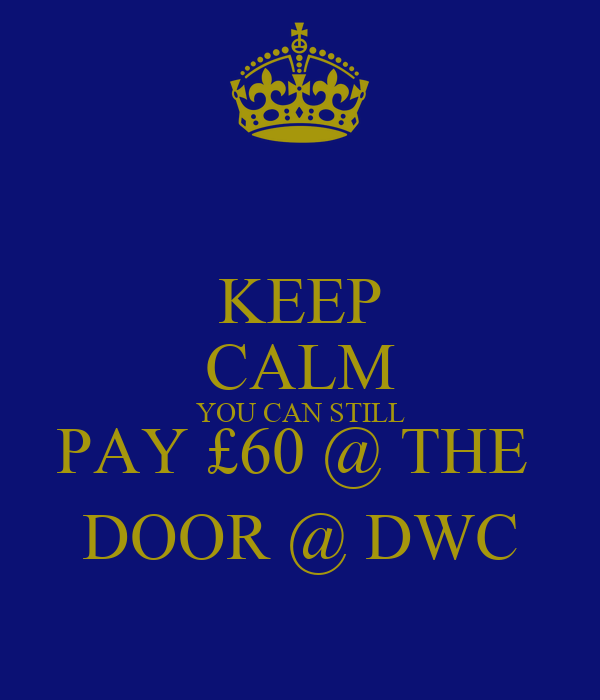KEEP CALM YOU CAN STILL PAY £60 @ THE  DOOR @ DWC