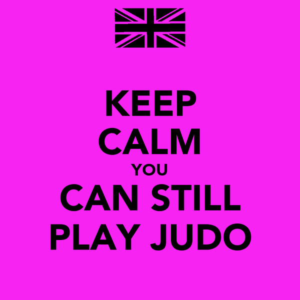 KEEP CALM YOU CAN STILL PLAY JUDO