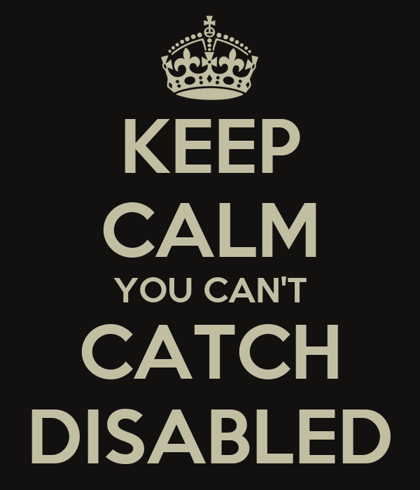 KEEP CALM YOU CAN'T CATCH DISABLED