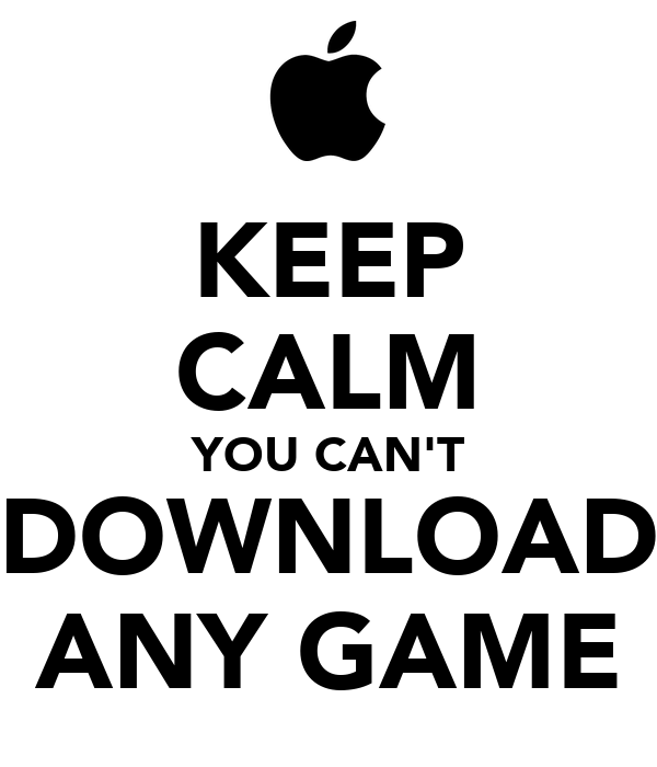 KEEP CALM YOU CAN'T DOWNLOAD ANY GAME