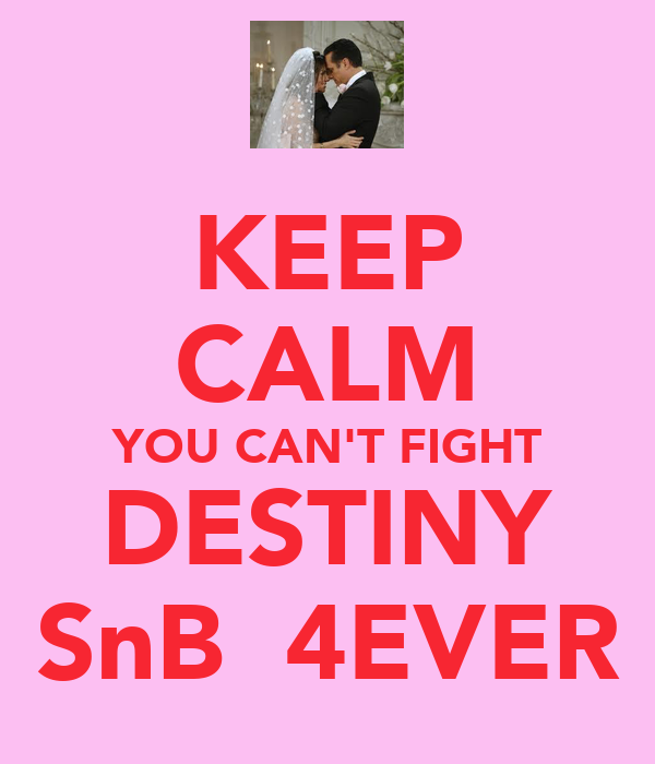 KEEP CALM YOU CAN'T FIGHT DESTINY SnB  4EVER