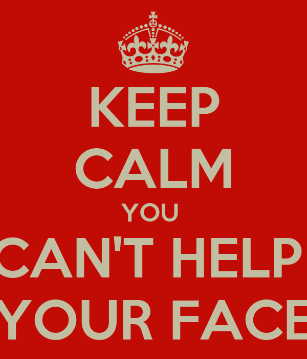 KEEP CALM YOU  CAN'T HELP  YOUR FACE