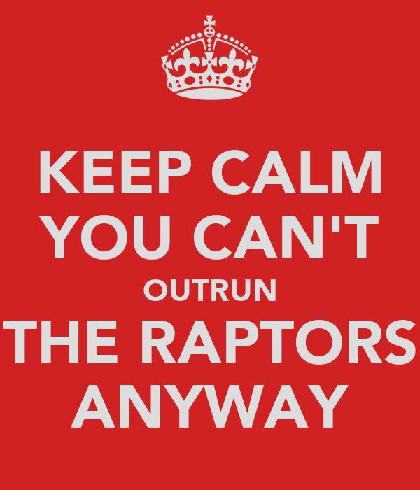 KEEP CALM YOU CAN'T OUTRUN THE RAPTORS ANYWAY