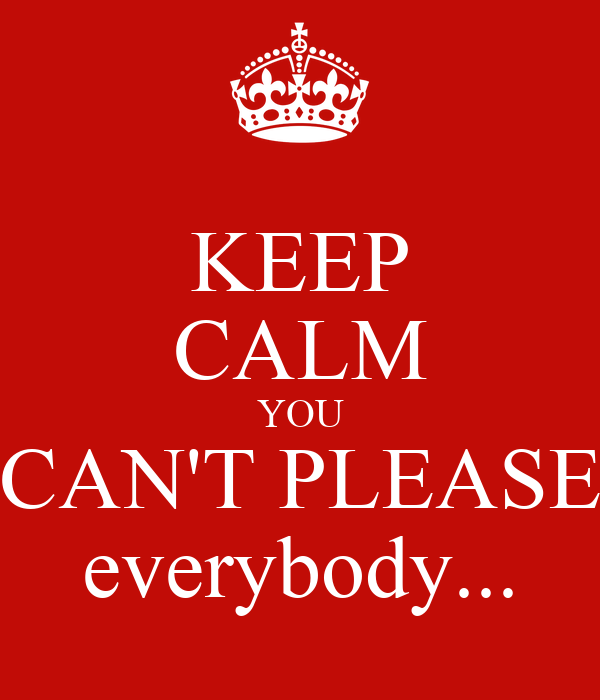keep calm you can u0026 39 t please everybody    poster