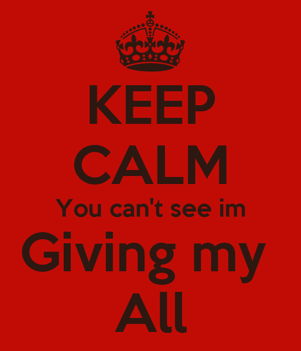 KEEP CALM You can't see im Giving my  All