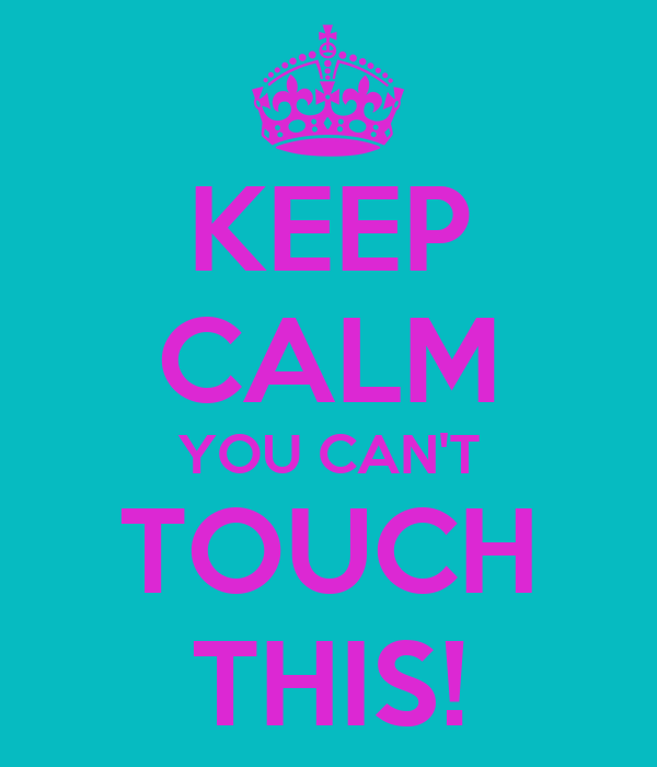 KEEP CALM YOU CAN'T TOUCH THIS!