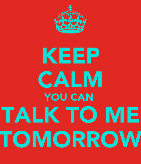 KEEP CALM YOU CAN  TALK TO ME TOMORROW