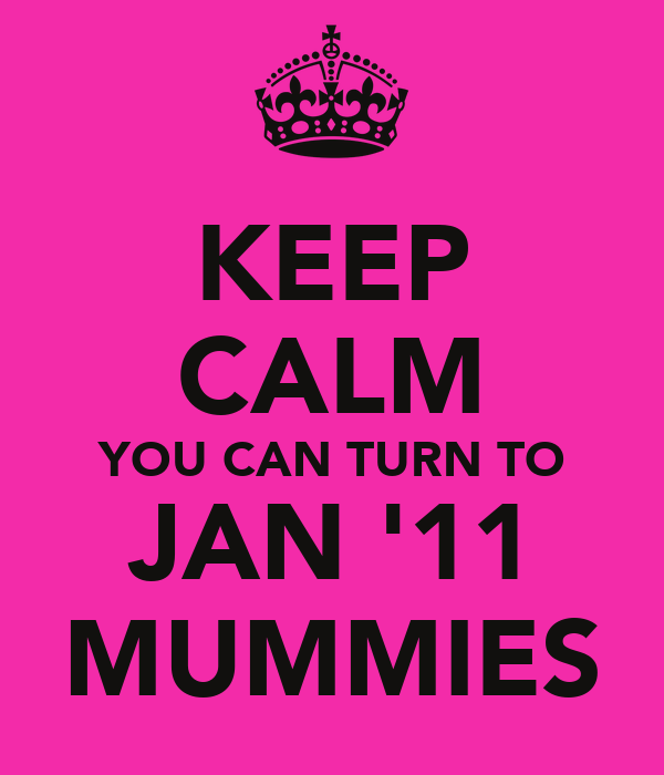 KEEP CALM YOU CAN TURN TO JAN '11 MUMMIES